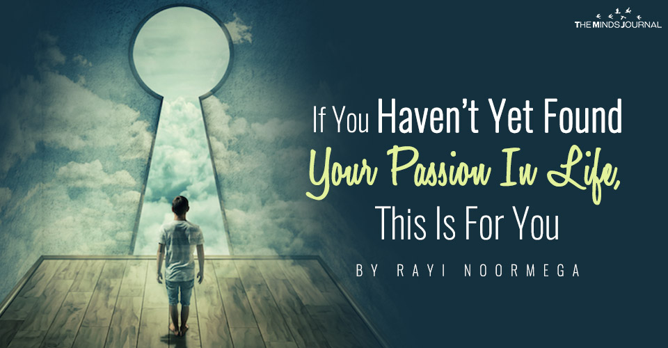 If You Haven't Yet Found Your Passion In Life, This Is For You