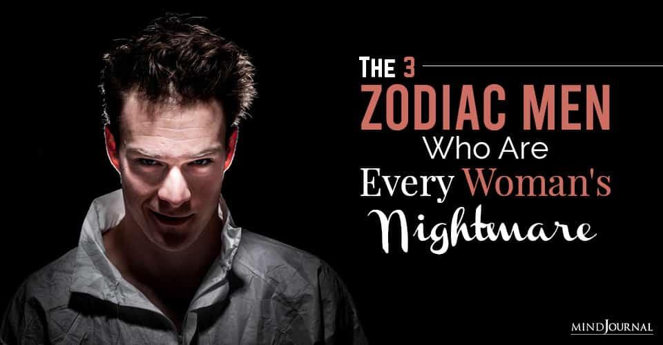zodiac men who are every woman nightmare