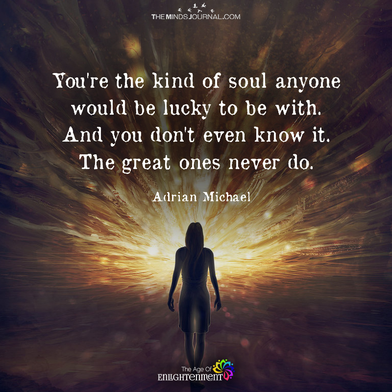 You Are the Kind Soul Anyone Would Be Lucky To Be With