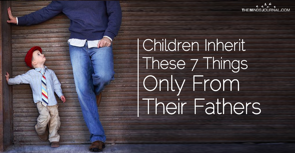 Children Inherit These 7 Things ONLY From Their Fathers