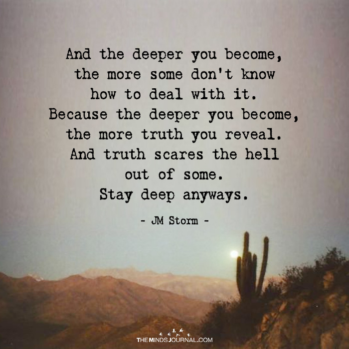 And The Deeper You Become, The More Some Don't Know How To Deal With It