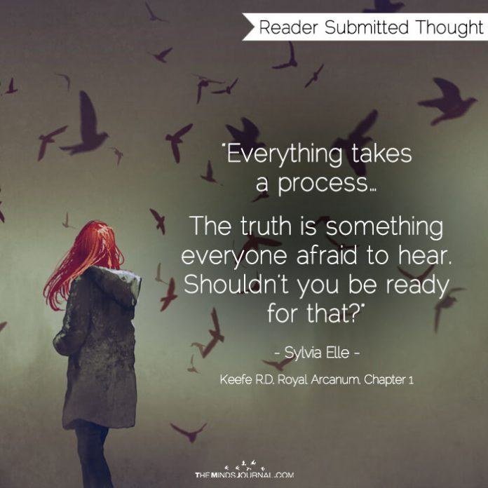 The truth is something everyone afraid to hear. Shouldn't you be ready for that?