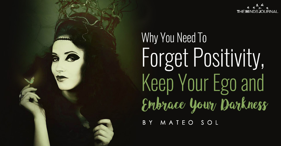 Why You Need To Forget Positivity, Keep Your Ego And Embrace Your Darkness