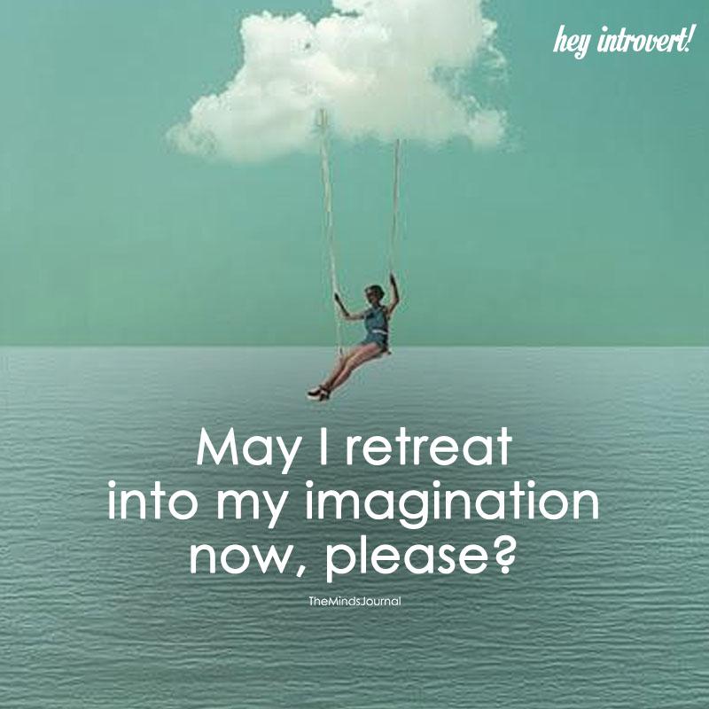 May I Retreat Into My Imagination