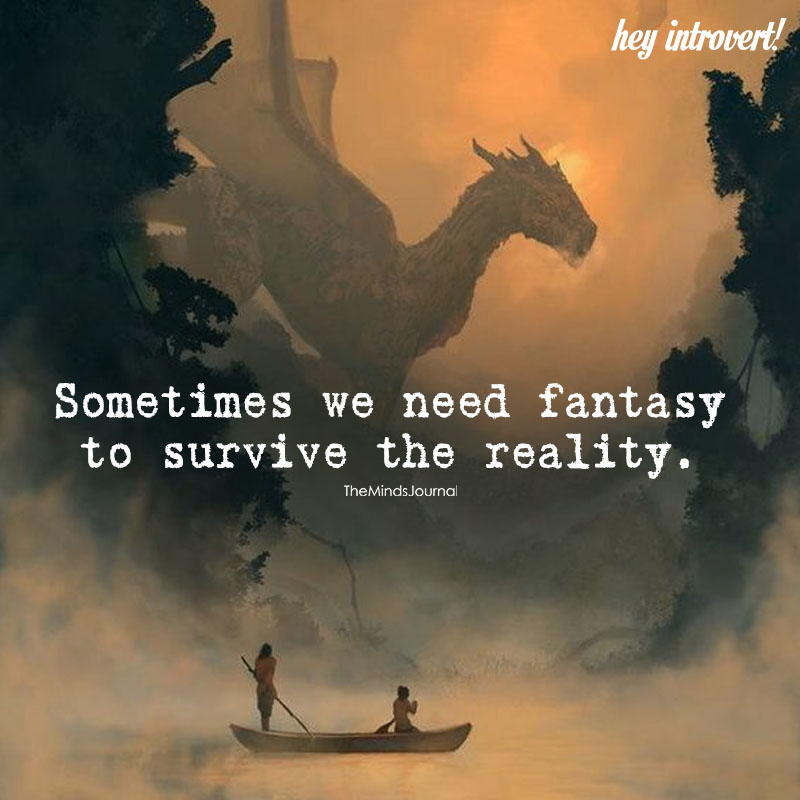 Sometimes We Need Fantasy To Survive