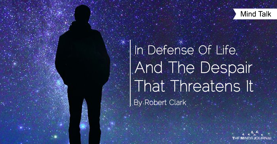 In Defense Of Life, And The Despair That Threatens It