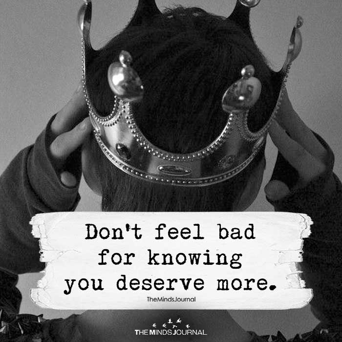 Don't Feel Bad For Knowing You Deserve More