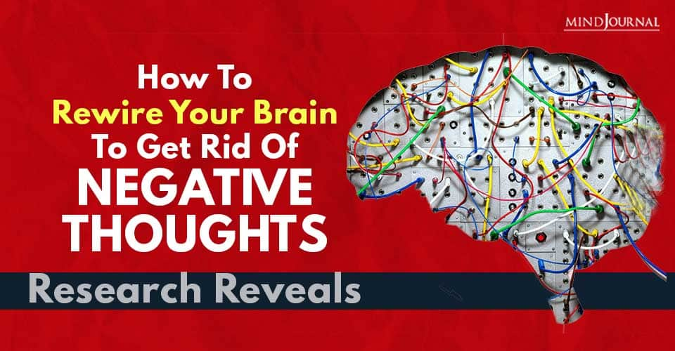 How Rewire Your Brain Get Rid Of Negative Thoughts, Research Reveals