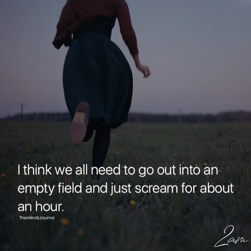 I Think We All Need To Go Out Into An Empty Field