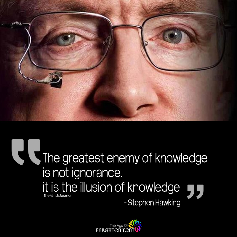 The Greatest Enemy Of Knowledge Is Not Ignorance