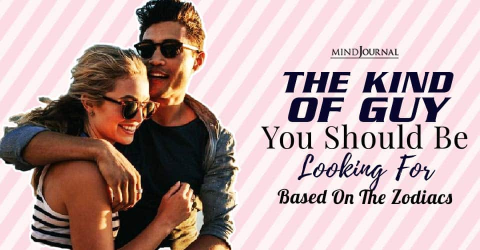 the kind of guy you should be looking for based on your zodiac sign