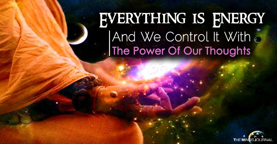Everything Is Energy And We Control It With The Power Of Our Thoughts
