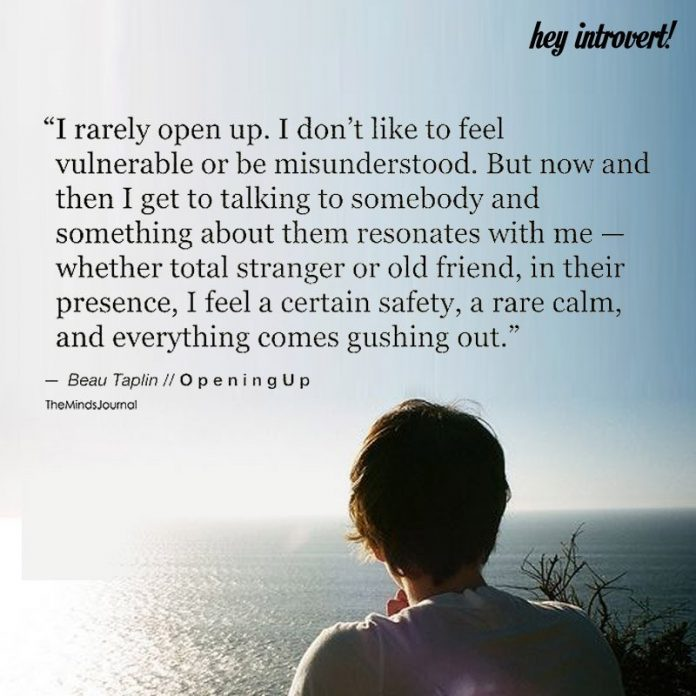 I rarely open up. I don't like to feel vulnerable or be misunderstood