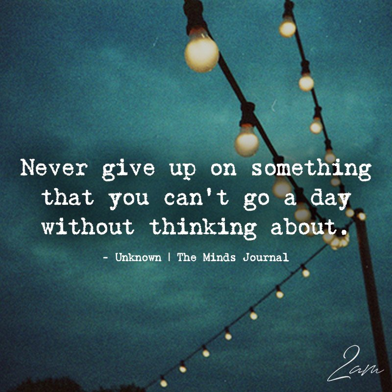 Never Give Up On Something That You Can't Go A Day