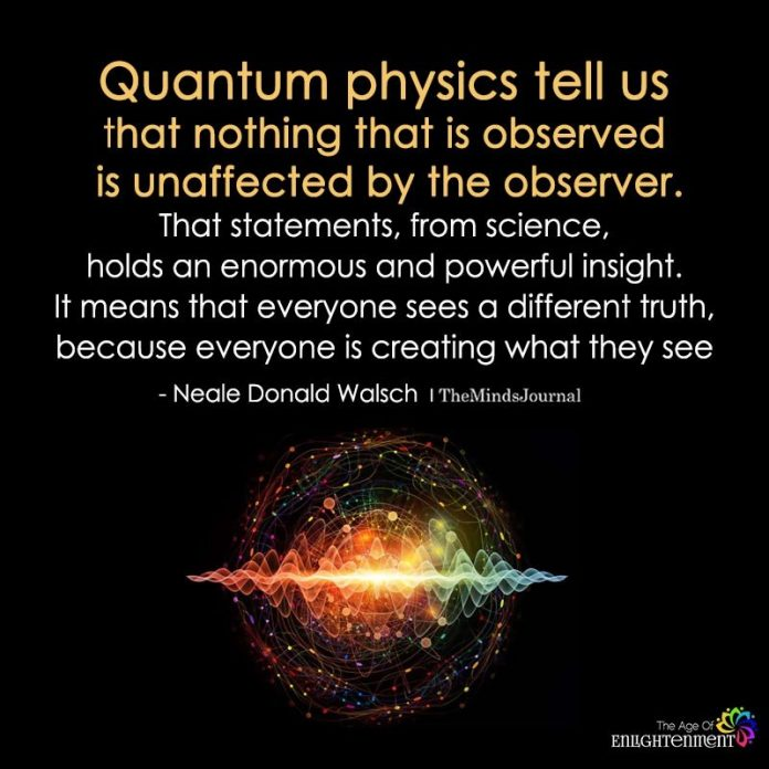 Quantum Physics Tell Us That Nothing That Is Observed Is Unaffected By The Observer