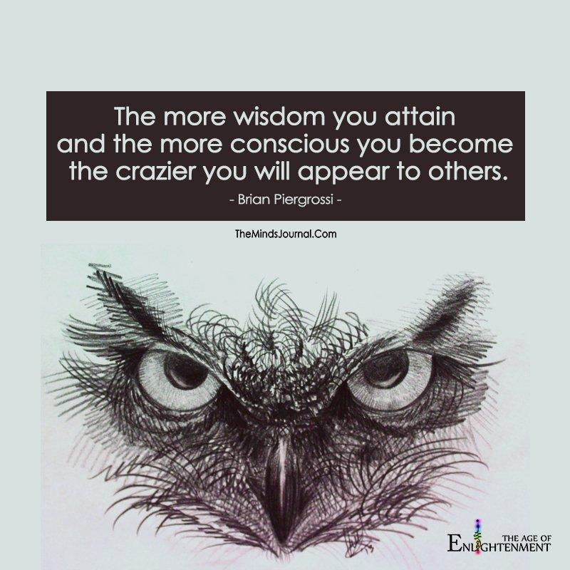 The More Wisdom You Attain And The More Conscious You Attain