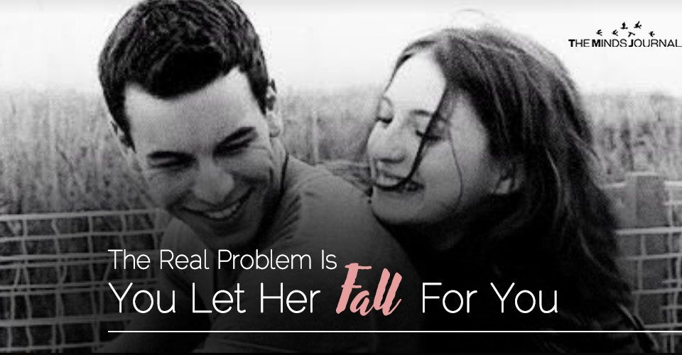 The Problem Is You Let Her Fall For You