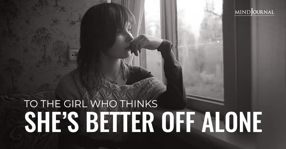 To Girl Thinks Shes Better Off Alone