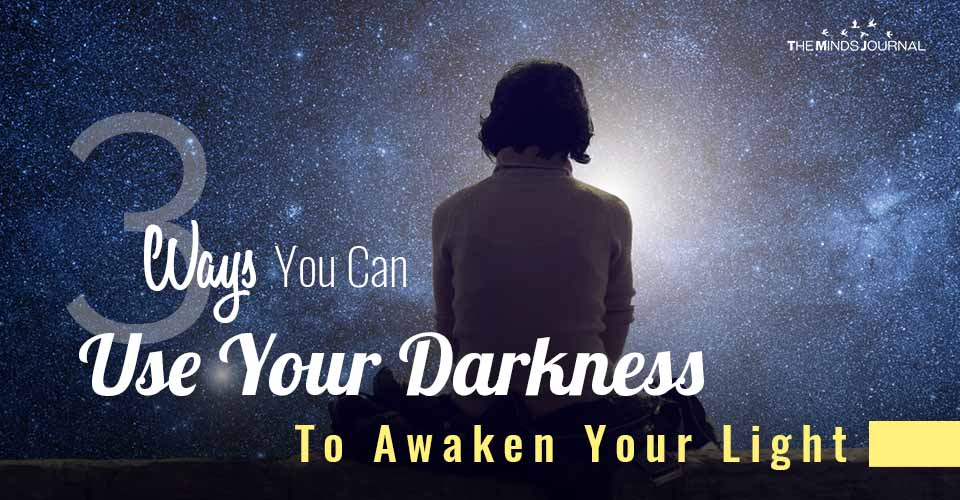 3 Ways You Can Use Your Darkness To Awaken Your Light