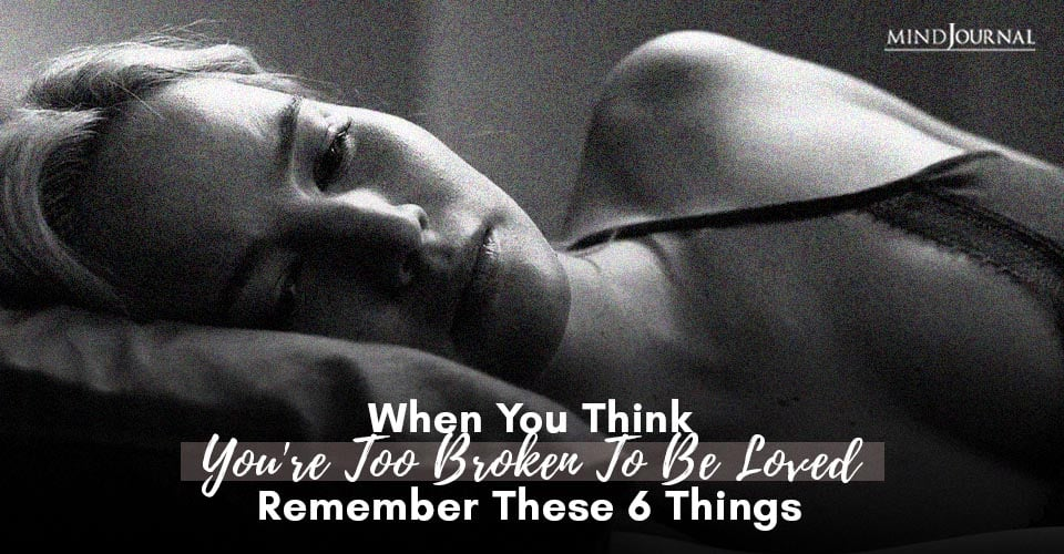 When You Think You Are Too Broken To Be Loved Remember These 6 Things
