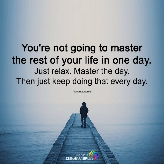 You're Not Going To Master The Rest Of Your Life In One Day
