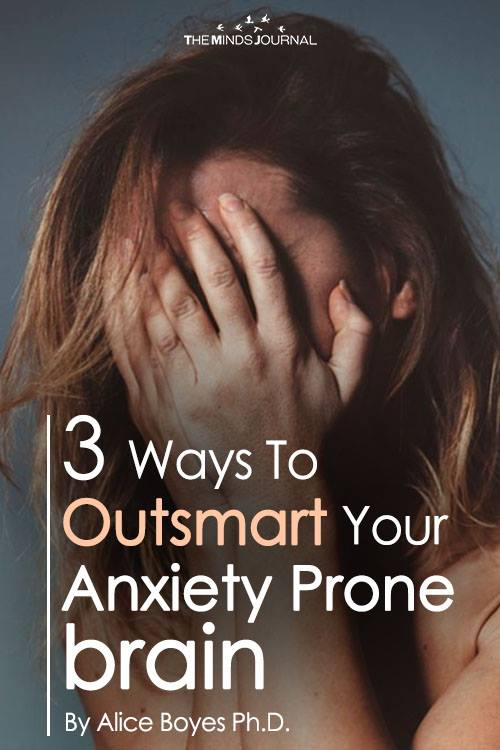 3 Ways To Outsmart Your Anxiety-Prone Brain