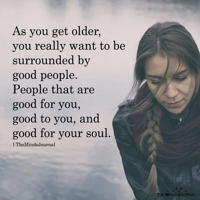 As You Get Older, You Really Want To Be Surrounded By Good People