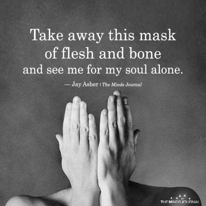 Take Away This Mask Of flesh And Bone