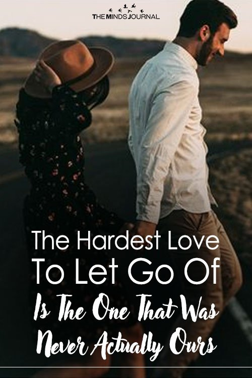 The Hardest Love To Let Go Of Is The One That Was Never Actually Ours