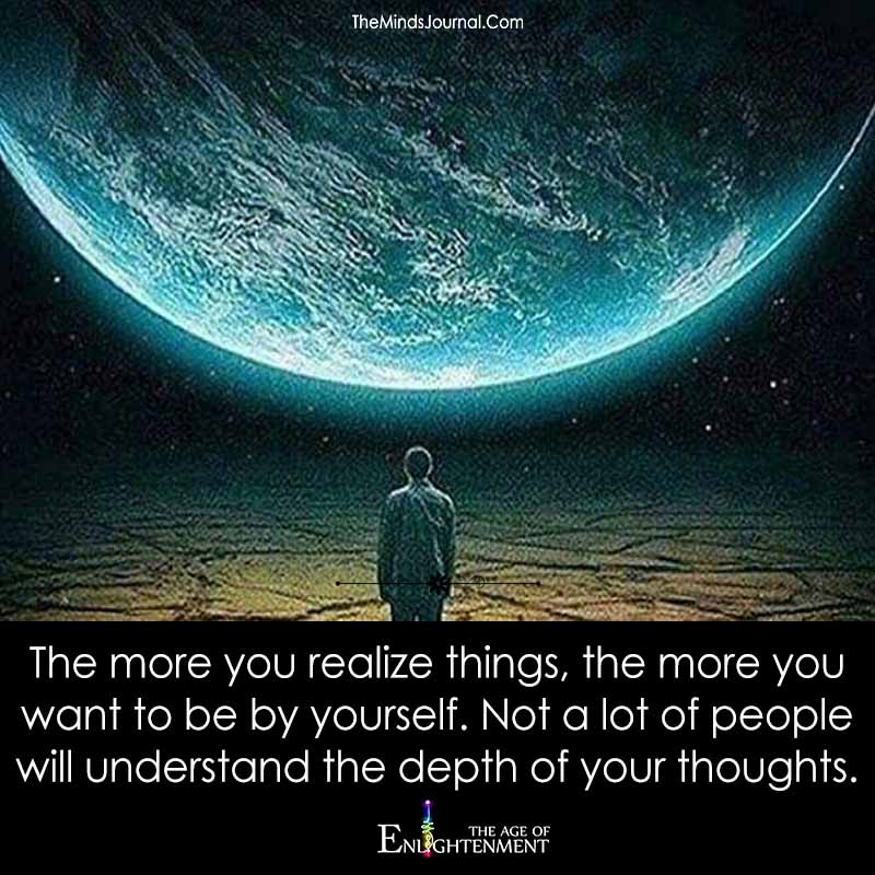 The More You Realize Things, The More You Want To Be By Yourself