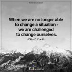 When We Are No Longer Able To Change A Situation