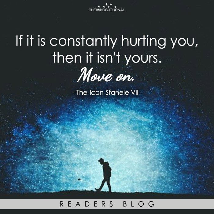 Move on from what's constantly hurting you.