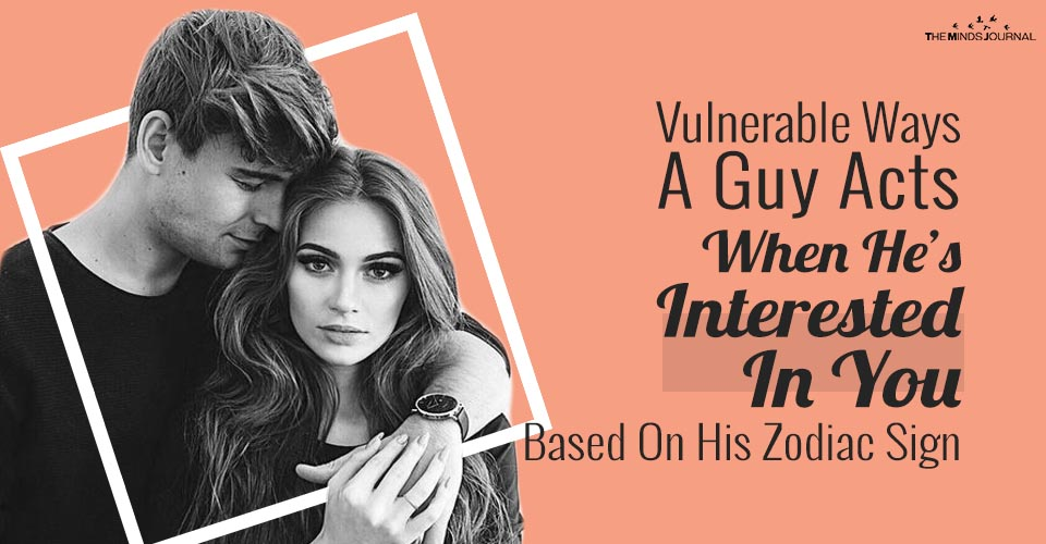 Vulnerable Ways A Guy Acts When He Is Interested In You Based On His Zodiac Sign