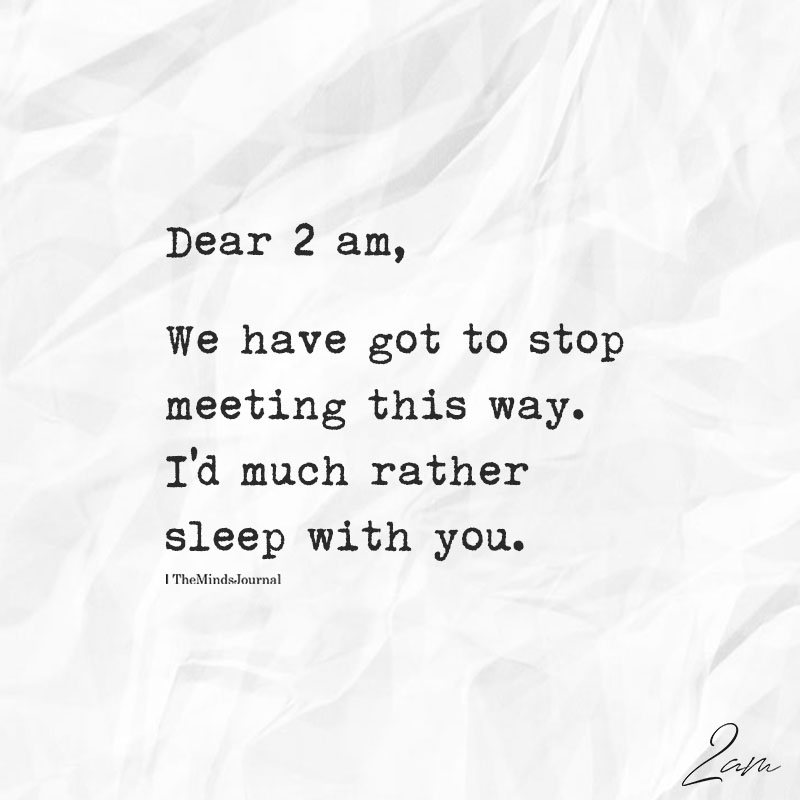 Dear 2 am We Have Got To Stop Meeting This Way