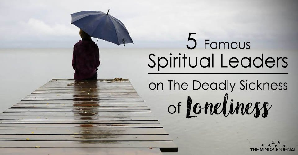 5 Famous Spiritual Leaders On The Deadly Sickness of Loneliness