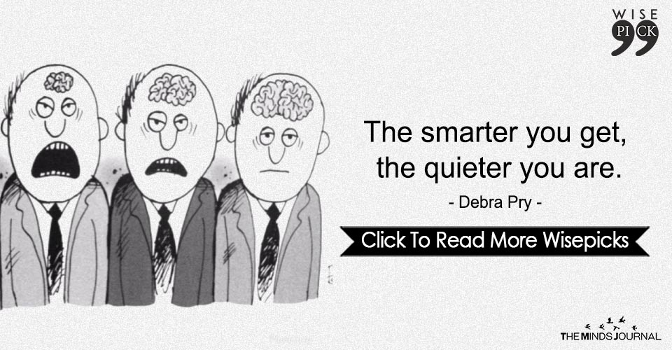 The smarter you get, the quieter you are.