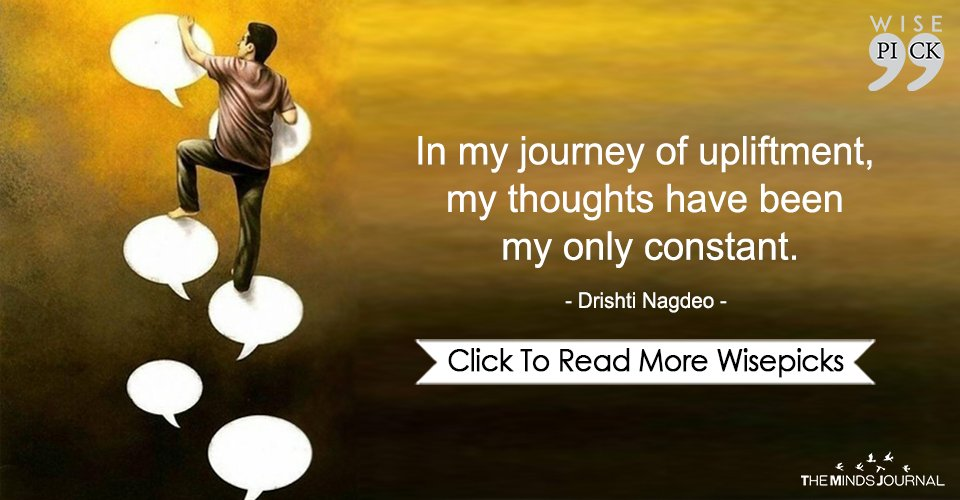 In my journey of upliftment, my thoughts have been my only constant