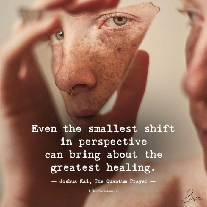 Even The Smallest Shift In Perspective Can Bring About Greatest Healing.