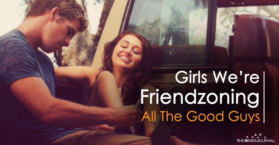Girls We're Friendzoning All The Good Guys