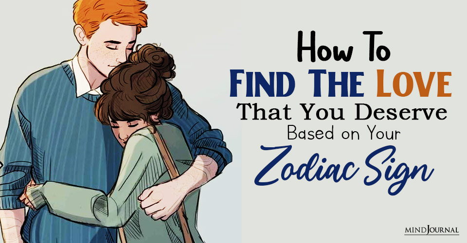 How To Find The Love That You Deserve, Based on Your Zodiac Sign
