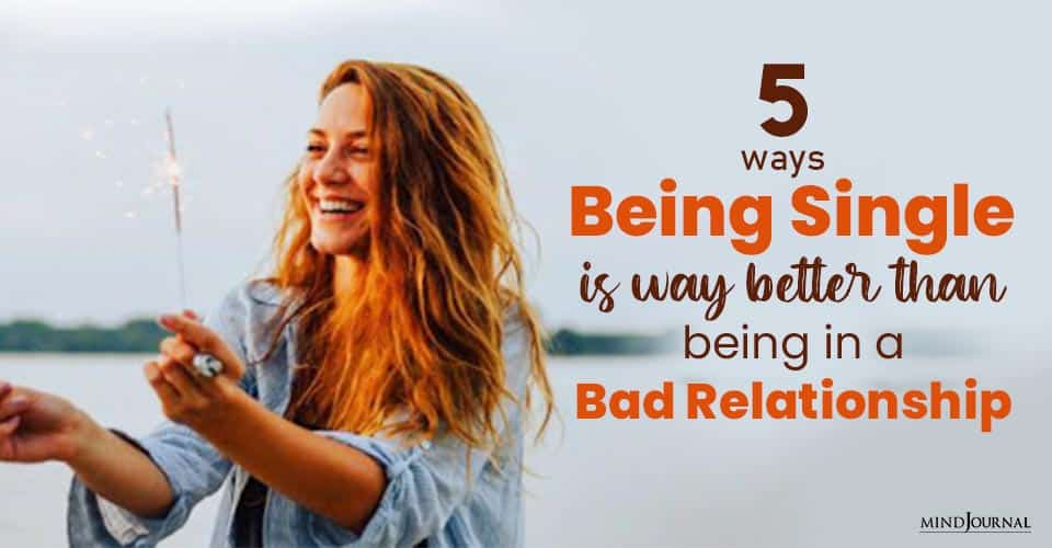 Ways Being Single Way Better Than Being Bad Relationship