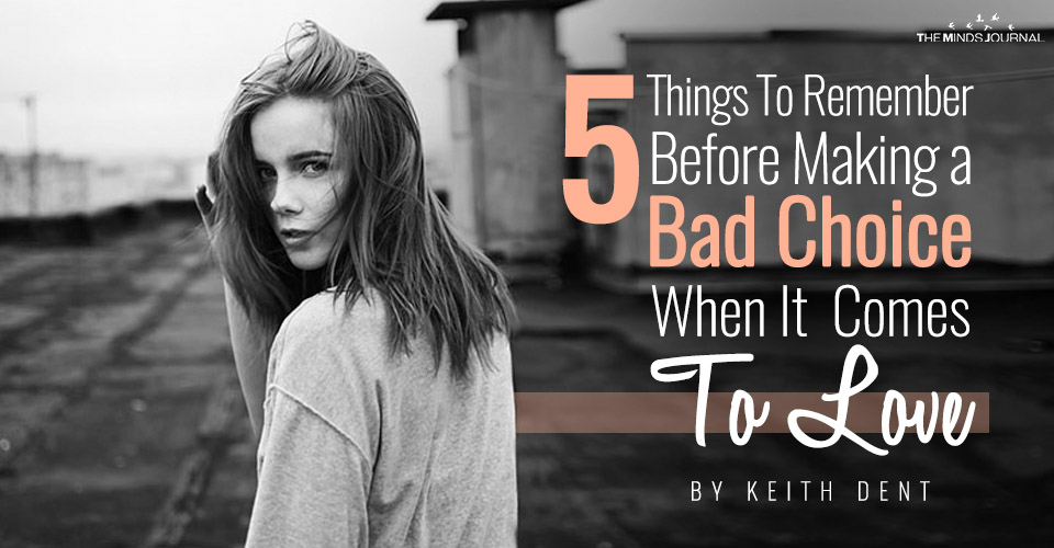 5 Things To Remember Before Making a Bad Choice When It Comes To Love
