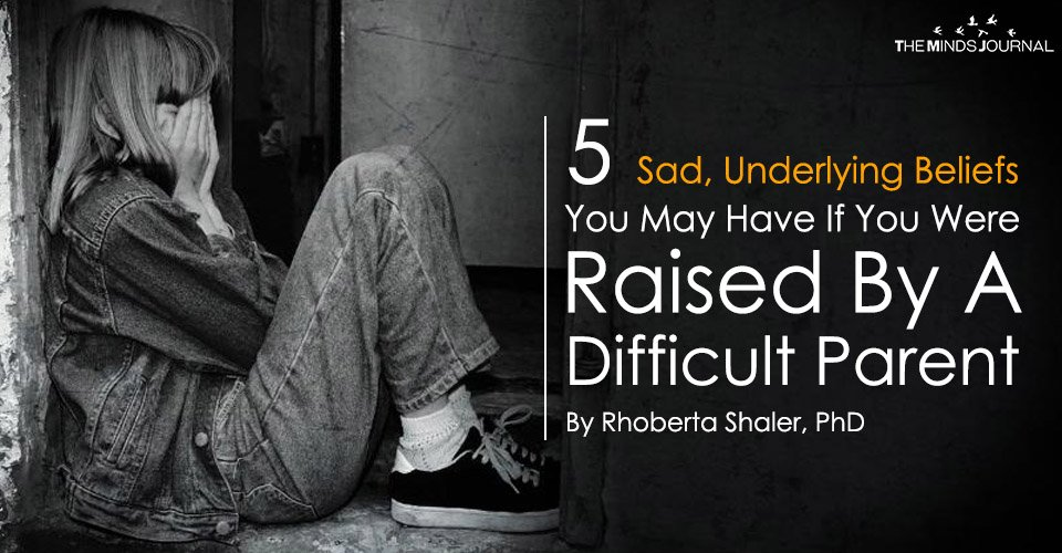 5 Sad, Underlying Beliefs You May Have If You Were Raised By A Difficult Parent