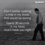 Don't Bother Walking A Mile In My Shoes