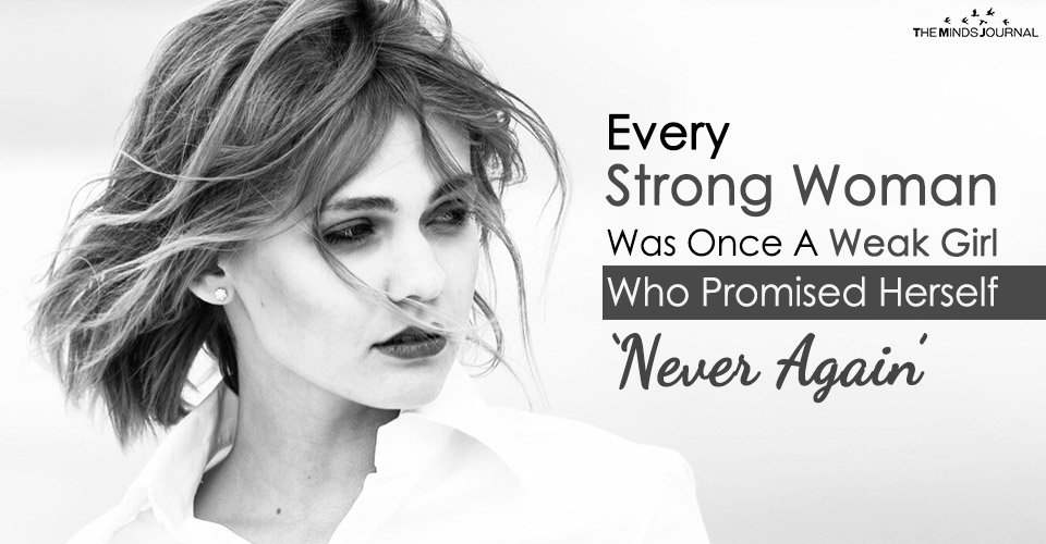 Every Strong Woman Was Once A Weak Girl Who Promised Herself 'Never Again'