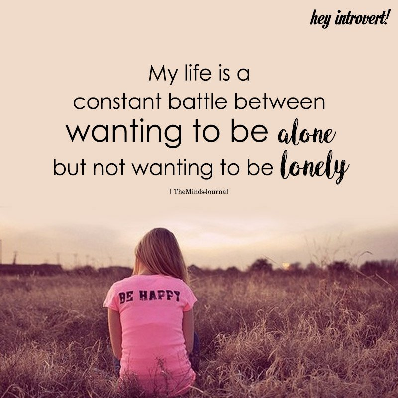My Life Is A Constant Battle Between Wanting To Be Alone