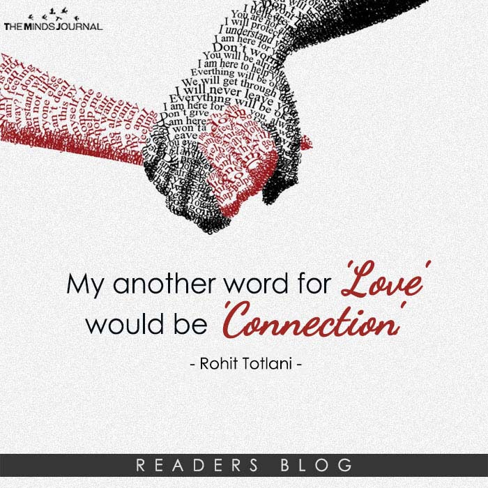My another word for 'Love' would be 'Connection'.
