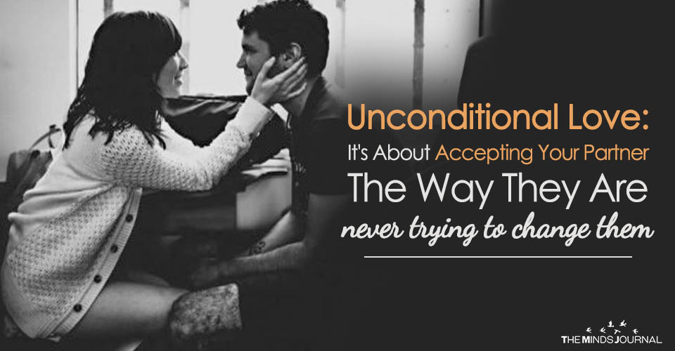 Unconditional Love It's About Accepting Your Partner The Way They Are never trying to change them