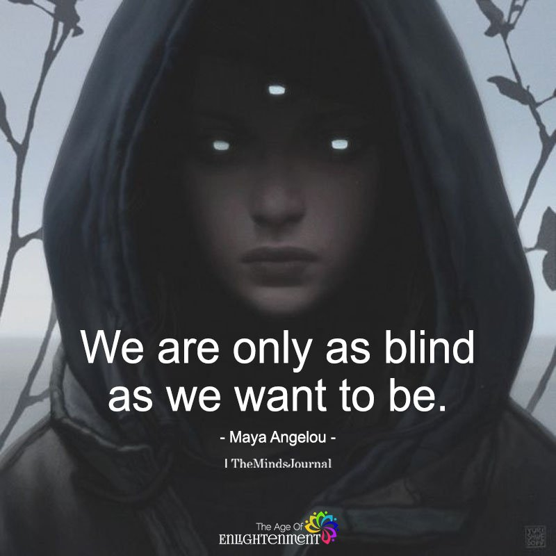 We Are Only As Blind As We Want To Be