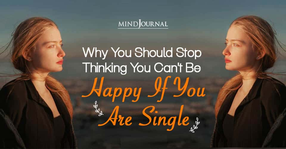 Why Should Stop Thinking You Can't Be Happy If You Single